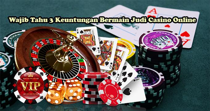Wajib Tahu 3 Keuntungan Bermain Judi Casino Online